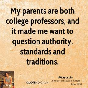 Maya Lin - My parents are both college professors, and it made me want to question authority, standards and traditions.
