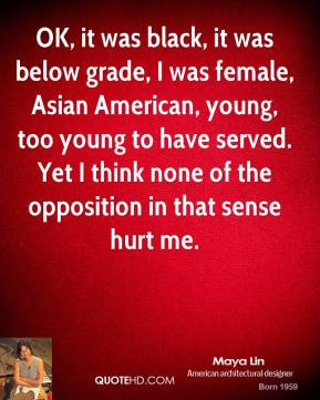 OK, it was black, it was below grade, I was female, Asian American, young, too young to have served. Yet I think none of the opposition in that sense hurt me.
