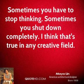 Sometimes you have to stop thinking. Sometimes you shut down completely. I think that's true in any creative field.