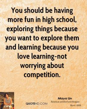 Maya Lin - You should be having more fun in high school, exploring things because you want to explore them and learning because you love learning-not worrying about competition.