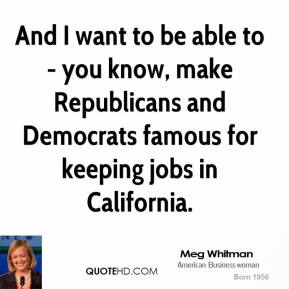 And I want to be able to - you know, make Republicans and Democrats famous for keeping jobs in California.