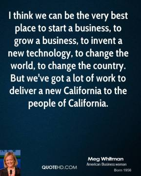 I think we can be the very best place to start a business, to grow a business, to invent a new technology, to change the world, to change the country. But we've got a lot of work to deliver a new California to the people of California.