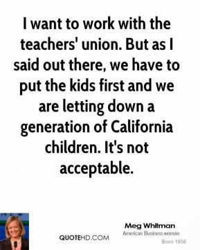 I want to work with the teachers' union. But as I said out there, we have to put the kids first and we are letting down a generation of California children. It's not acceptable.
