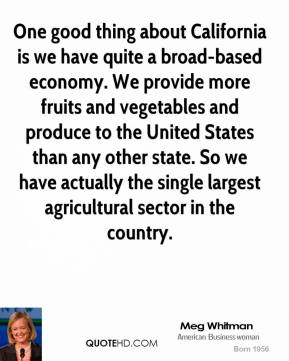 Meg Whitman - One good thing about California is we have quite a broad-based economy. We provide more fruits and vegetables and produce to the United States than any other state. So we have actually the single largest agricultural sector in the country.