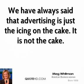 We have always said that advertising is just the icing on the cake. It is not the cake.
