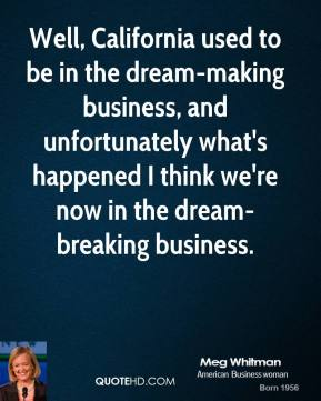 Well, California used to be in the dream-making business, and unfortunately what's happened I think we're now in the dream-breaking business.