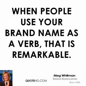 Meg Whitman - When people use your brand name as a verb, that is remarkable.