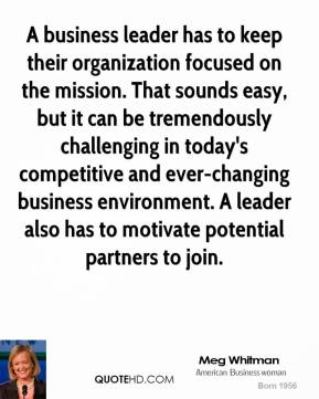 A business leader has to keep their organization focused on the mission. That sounds easy, but it can be tremendously challenging in today's competitive and ever-changing business environment. A leader also has to motivate potential partners to join.