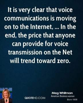 Meg Whitman  - It is very clear that voice communications is moving on to the Internet, ... In the end, the price that anyone can provide for voice transmission on the Net will trend toward zero.