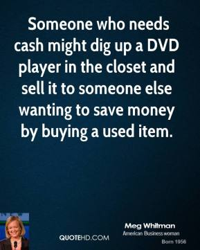 Meg Whitman  -  Someone who needs cash might dig up a DVD player in the closet and sell it to someone else wanting to save money by buying a used item.