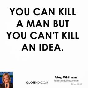 You can kill a man but you can't kill an idea.