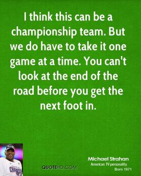 I think this can be a championship team. But we do have to take it one game at a time. You can't look at the end of the road before you get the next foot in.