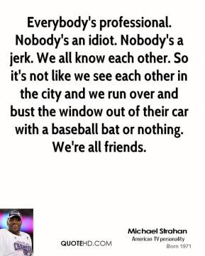 Everybody's professional. Nobody's an idiot. Nobody's a jerk. We all know each other. So it's not like we see each other in the city and we run over and bust the window out of their car with a baseball bat or nothing. We're all friends.