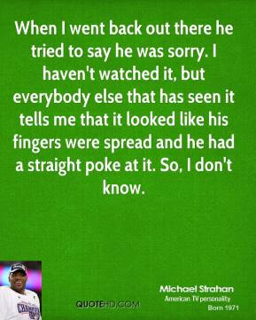 When I went back out there he tried to say he was sorry. I haven't watched it, but everybody else that has seen it tells me that it looked like his fingers were spread and he had a straight poke at it. So, I don't know.