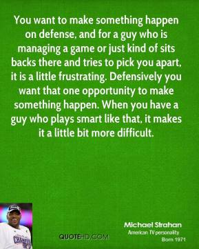You want to make something happen on defense, and for a guy who is managing a game or just kind of sits backs there and tries to pick you apart, it is a little frustrating. Defensively you want that one opportunity to make something happen. When you have a guy who plays smart like that, it makes it a little bit more difficult.
