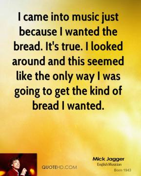 Mick Jagger - I came into music just because I wanted the bread. It's true. I looked around and this seemed like the only way I was going to get the kind of bread I wanted.