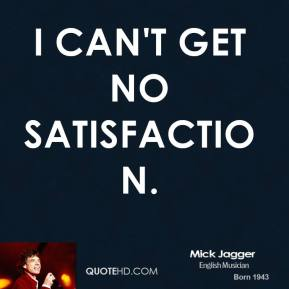 I can't get no satisfaction.