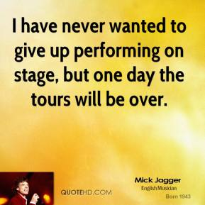 I have never wanted to give up performing on stage, but one day the tours will be over.