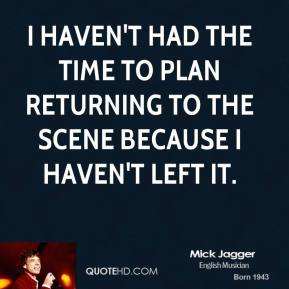 I haven't had the time to plan returning to the scene because I haven't left it.