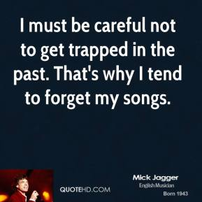 I must be careful not to get trapped in the past. That's why I tend to forget my songs.