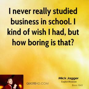 I never really studied business in school. I kind of wish I had, but how boring is that?