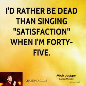 "I'd rather be dead than singing ""Satisfaction"" when I'm forty-five."