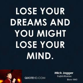 Mick Jagger - Lose your dreams and you might lose your mind.