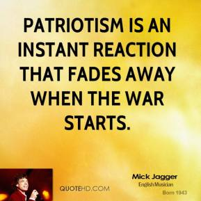 Mick Jagger - Patriotism is an instant reaction that fades away when the war starts.