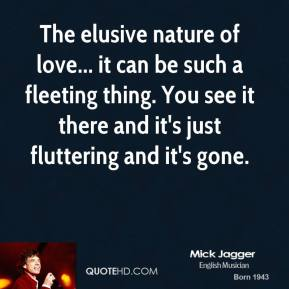 Mick Jagger - The elusive nature of love... it can be such a fleeting thing. You see it there and it's just fluttering and it's gone.