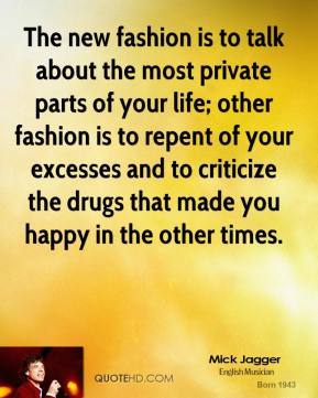 Mick Jagger - The new fashion is to talk about the most private parts of your life; other fashion is to repent of your excesses and to criticize the drugs that made you happy in the other times.