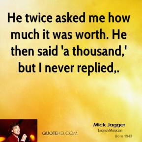 Mick Jagger  - He twice asked me how much it was worth. He then said 'a thousand,' but I never replied.