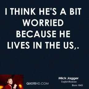 Mick Jagger  - I think he's a bit worried because he lives in the US.