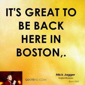 Mick Jagger  - It's great to be back here in Boston.