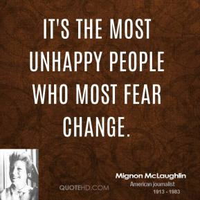 Mignon McLaughlin - It's the most unhappy people who most fear change.