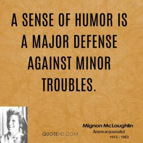 Mignon McLaughlin - A sense of humor is a major defense against minor troubles.