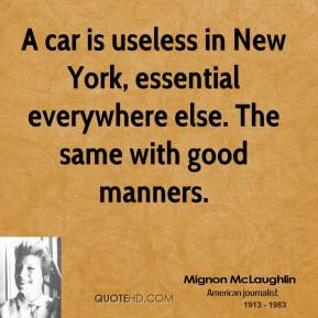 Mignon McLaughlin - A car is useless in New York, essential everywhere else. The same with good manners.