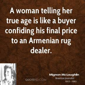 Mignon McLaughlin - A woman telling her true age is like a buyer confiding his final price to an Armenian rug dealer.