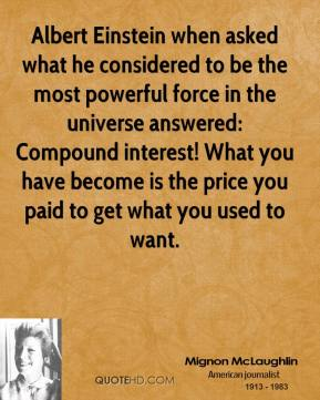Mignon McLaughlin - Albert Einstein when asked what he considered to be the most powerful force in the universe answered: Compound interest! What you have become is the price you paid to get what you used to want.
