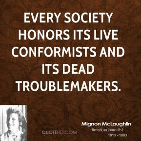 Mignon McLaughlin - Every society honors its live conformists and its dead troublemakers.