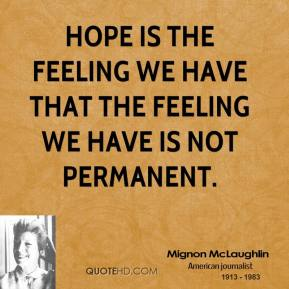 Mignon McLaughlin - Hope is the feeling we have that the feeling we have is not permanent.