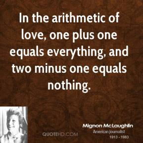 Mignon McLaughlin - In the arithmetic of love, one plus one equals everything, and two minus one equals nothing.