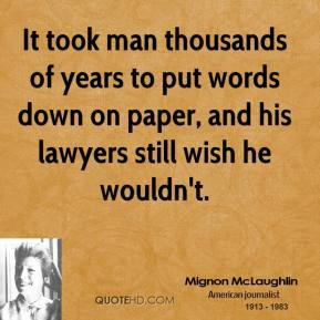 Mignon McLaughlin - It took man thousands of years to put words down on paper, and his lawyers still wish he wouldn't.