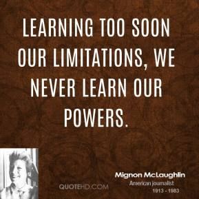 Mignon McLaughlin - Learning too soon our limitations, we never learn our powers.