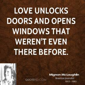 Mignon McLaughlin - Love unlocks doors and opens windows that weren't even there before.