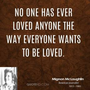 Mignon McLaughlin - No one has ever loved anyone the way everyone wants to be loved.