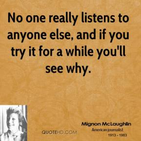 No one really listens to anyone else, and if you try it for a while you'll see why.