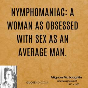 Nymphomaniac: a woman as obsessed with sex as an average man.