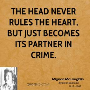 The head never rules the heart, but just becomes its partner in crime.