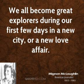 Mignon McLaughlin - We all become great explorers during our first few days in a new city, or a new love affair.