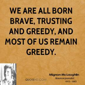 We are all born brave, trusting and greedy, and most of us remain greedy.